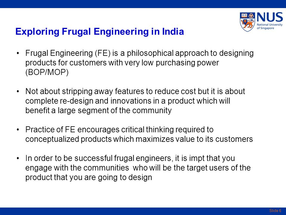 Slide 6 Exploring Frugal Engineering in India Frugal Engineering (FE) is a philosophical approach to designing products for customers with very low purchasing power (BOP/MOP) Not about stripping away features to reduce cost but it is about complete re-design and innovations in a product which will benefit a large segment of the community Practice of FE encourages critical thinking required to conceptualized products which maximizes value to its customers In order to be successful frugal engineers, it is impt that you engage with the communities who will be the target users of the product that you are going to design