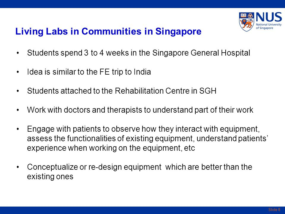 Slide 8 Living Labs in Communities in Singapore Students spend 3 to 4 weeks in the Singapore General Hospital Idea is similar to the FE trip to India Students attached to the Rehabilitation Centre in SGH Work with doctors and therapists to understand part of their work Engage with patients to observe how they interact with equipment, assess the functionalities of existing equipment, understand patients' experience when working on the equipment, etc Conceptualize or re-design equipment which are better than the existing ones