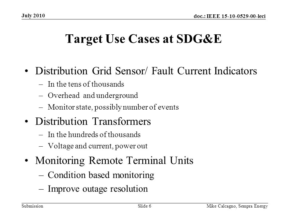doc.: IEEE 15-10-0529-00-leci Submission Target Use Cases at SDG&E Distribution Grid Sensor/ Fault Current Indicators –In the tens of thousands –Overh