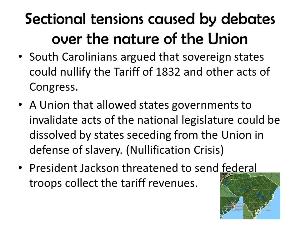 Sectional tensions caused by debates over the nature of the Union South Carolinians argued that sovereign states could nullify the Tariff of 1832 and