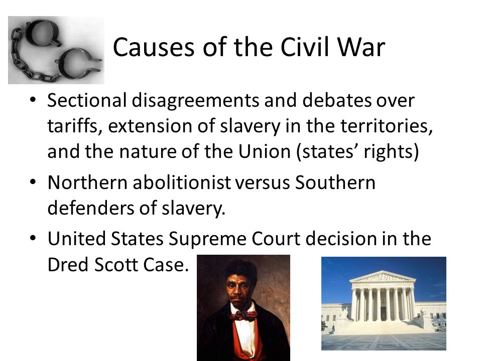 Causes of the Civil War Sectional disagreements and debates over tariffs, extension of slavery in the territories, and the nature of the Union (states