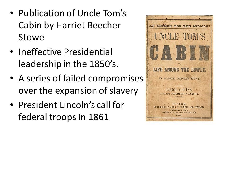 Publication of Uncle Tom's Cabin by Harriet Beecher Stowe Ineffective Presidential leadership in the 1850's. A series of failed compromises over the e