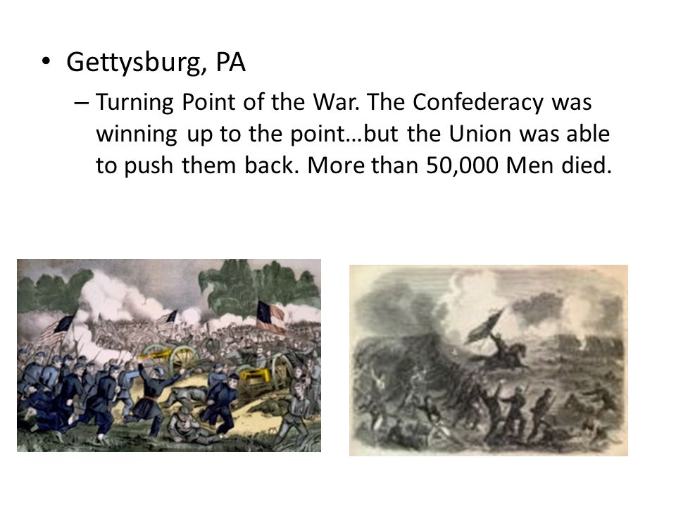 Gettysburg, PA – Turning Point of the War. The Confederacy was winning up to the point…but the Union was able to push them back. More than 50,000 Men