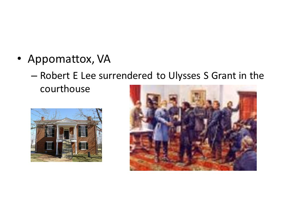 Appomattox, VA – Robert E Lee surrendered to Ulysses S Grant in the courthouse