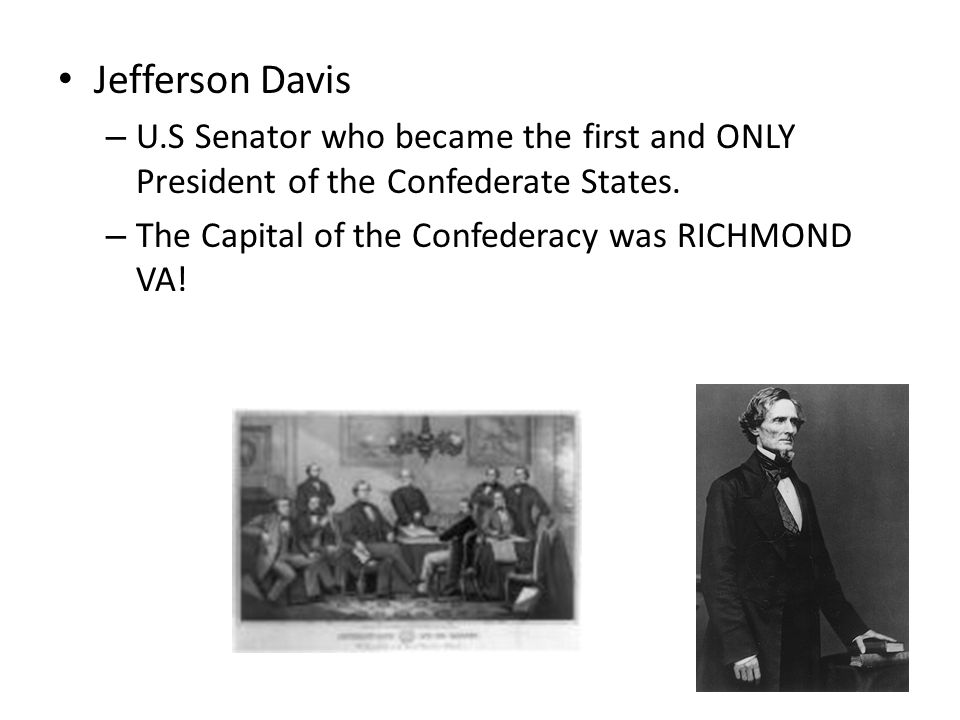 Jefferson Davis – U.S Senator who became the first and ONLY President of the Confederate States. – The Capital of the Confederacy was RICHMOND VA!