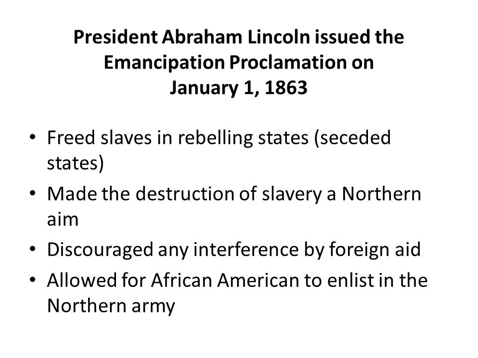 President Abraham Lincoln issued the Emancipation Proclamation on January 1, 1863 Freed slaves in rebelling states (seceded states) Made the destructi