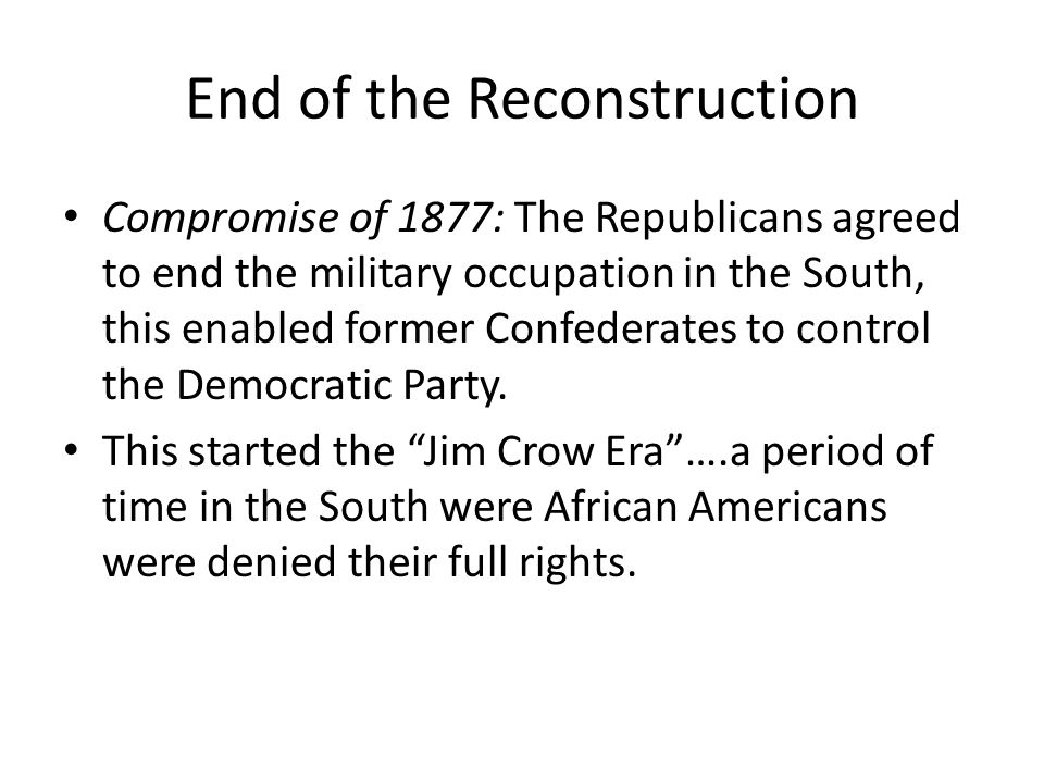 End of the Reconstruction Compromise of 1877: The Republicans agreed to end the military occupation in the South, this enabled former Confederates to