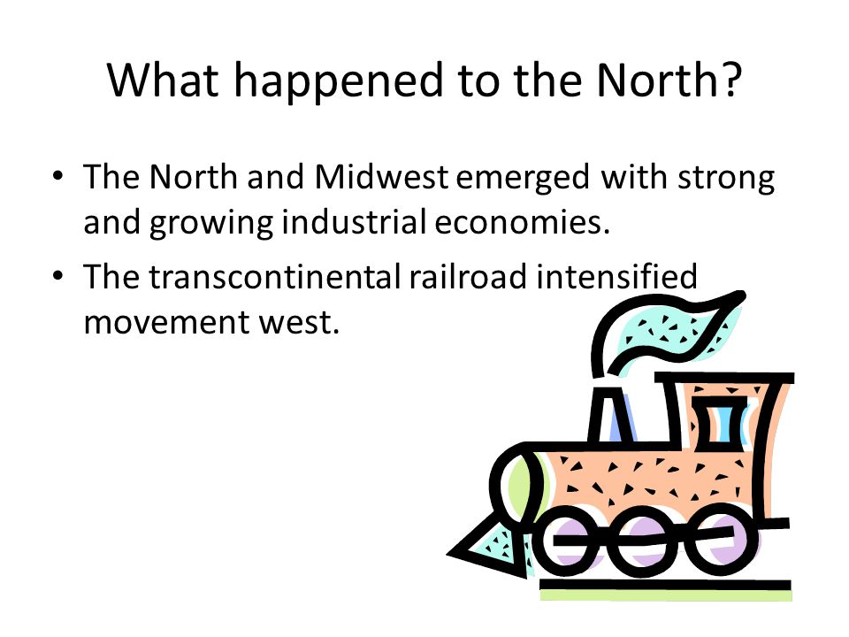 What happened to the North? The North and Midwest emerged with strong and growing industrial economies. The transcontinental railroad intensified move