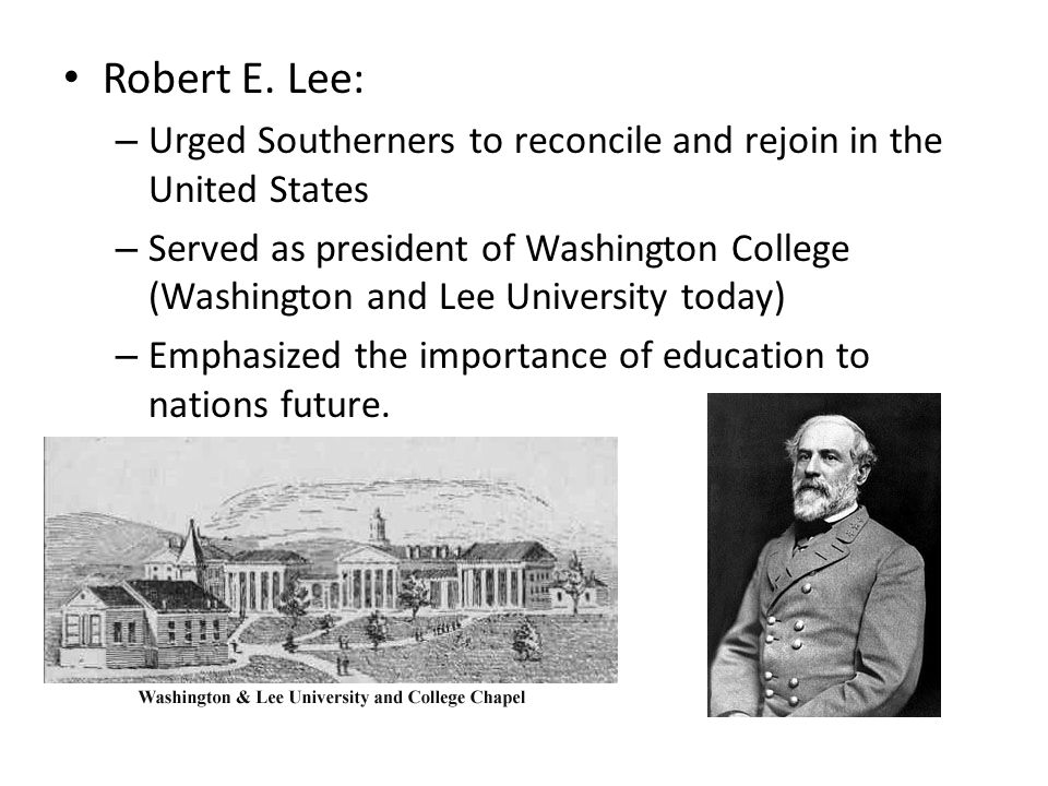 Robert E. Lee: – Urged Southerners to reconcile and rejoin in the United States – Served as president of Washington College (Washington and Lee Univer