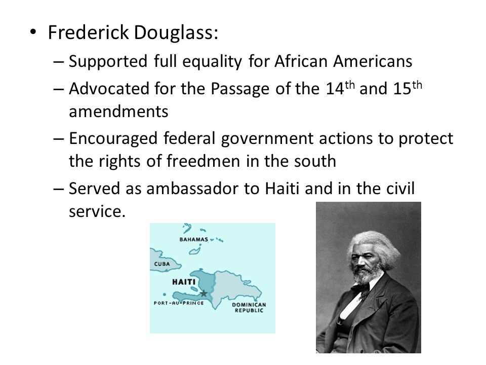 Frederick Douglass: – Supported full equality for African Americans – Advocated for the Passage of the 14 th and 15 th amendments – Encouraged federal