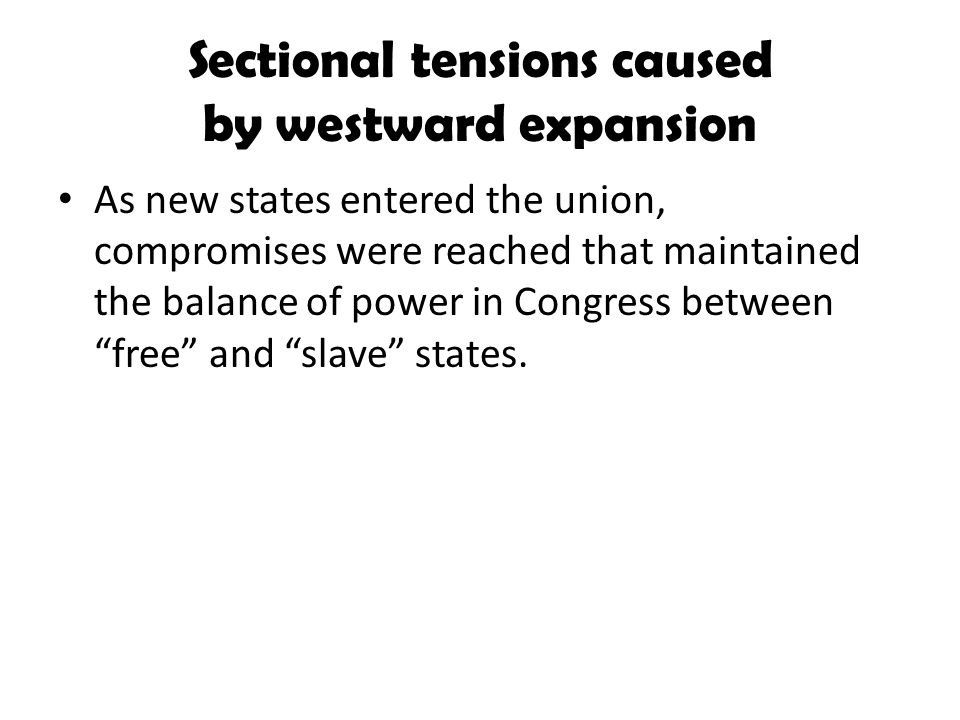 Sectional tensions caused by westward expansion As new states entered the union, compromises were reached that maintained the balance of power in Cong