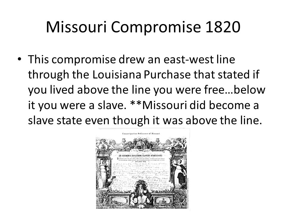 Missouri Compromise 1820 This compromise drew an east-west line through the Louisiana Purchase that stated if you lived above the line you were free…b