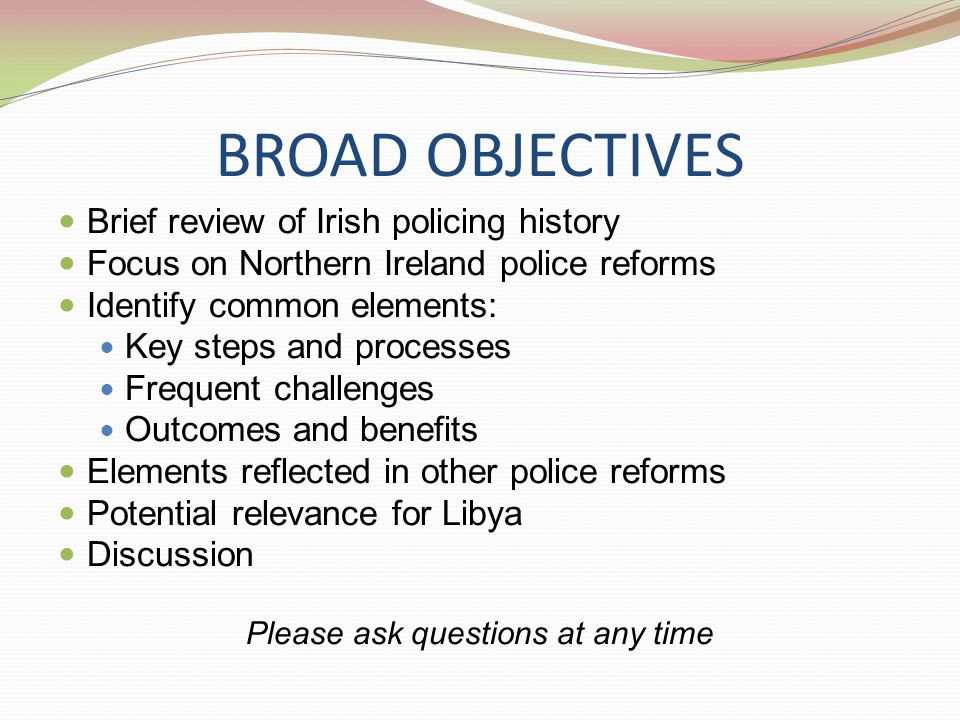 BROAD OBJECTIVES Brief review of Irish policing history Focus on Northern Ireland police reforms Identify common elements: Key steps and processes Frequent challenges Outcomes and benefits Elements reflected in other police reforms Potential relevance for Libya Discussion Please ask questions at any time