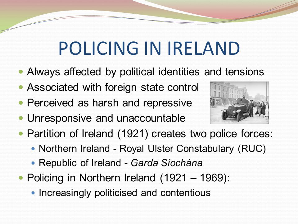 POLICING IN IRELAND Always affected by political identities and tensions Associated with foreign state control Perceived as harsh and repressive Unresponsive and unaccountable Partition of Ireland (1921) creates two police forces: Northern Ireland - Royal Ulster Constabulary (RUC) Republic of Ireland - Garda Síochána Policing in Northern Ireland (1921 – 1969): Increasingly politicised and contentious
