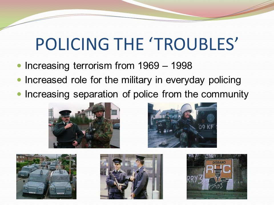 POLICING THE 'TROUBLES' Increasing terrorism from 1969 – 1998 Increased role for the military in everyday policing Increasing separation of police from the community