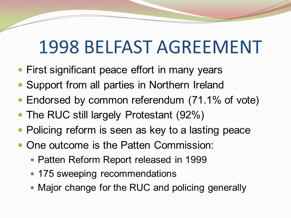 1998 BELFAST AGREEMENT First significant peace effort in many years Support from all parties in Northern Ireland Endorsed by common referendum (71.1% of vote) The RUC still largely Protestant (92%) Policing reform is seen as key to a lasting peace One outcome is the Patten Commission: Patten Reform Report released in 1999 175 sweeping recommendations Major change for the RUC and policing generally