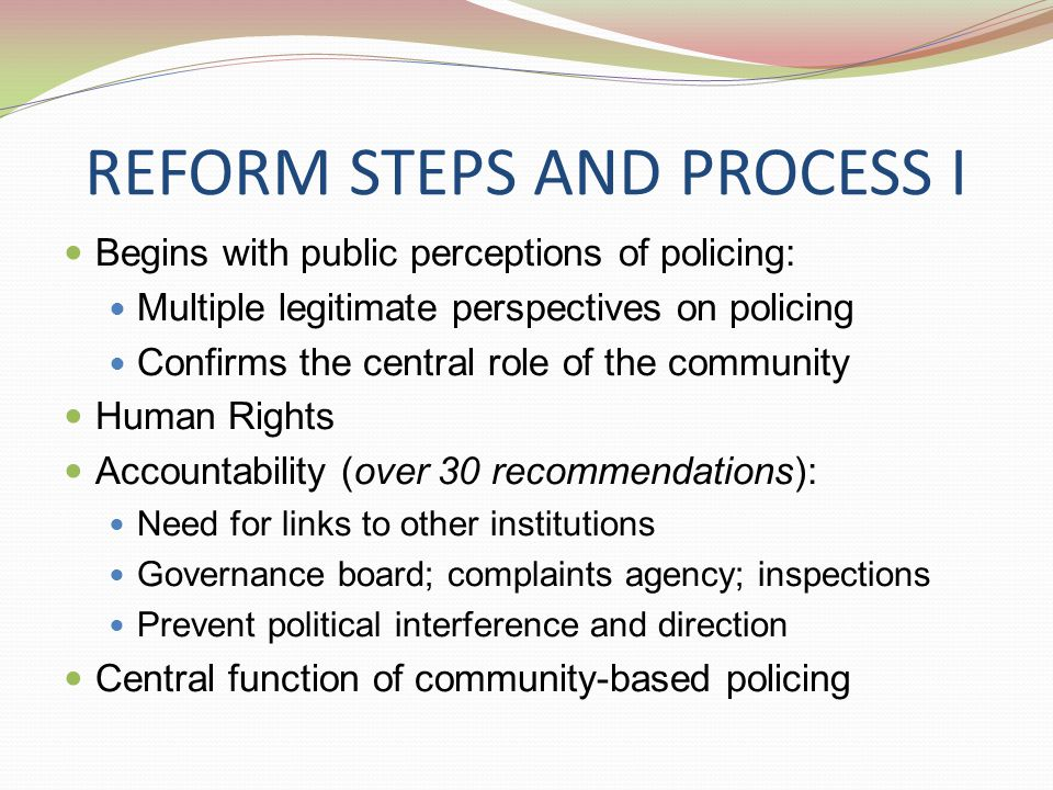 ELEMENTS OF POTENTIAL RELEVANCE FOR LIBYA Police reform is part of a wider justice system change Conscious move away from military links A focus on effective operations and community safety Operational responsibility of the chief of police Strong links to other justice and oversight organizations Statutory Community-based Representative police organizations: Women Regions Minorities Key elements as reflected in other reform initiatives