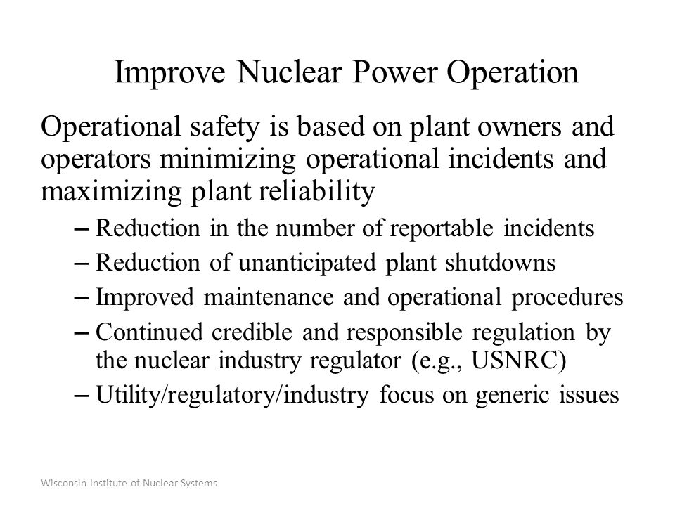Wisconsin Institute of Nuclear Systems Improve Nuclear Power Operation Operational safety is based on plant owners and operators minimizing operational incidents and maximizing plant reliability – Reduction in the number of reportable incidents – Reduction of unanticipated plant shutdowns – Improved maintenance and operational procedures – Continued credible and responsible regulation by the nuclear industry regulator (e.g., USNRC) – Utility/regulatory/industry focus on generic issues