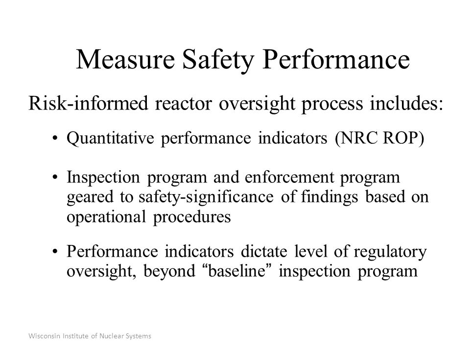 Wisconsin Institute of Nuclear Systems Measure Safety Performance Risk-informed reactor oversight process includes: Quantitative performance indicators (NRC ROP) Inspection program and enforcement program geared to safety-significance of findings based on operational procedures Performance indicators dictate level of regulatory oversight, beyond baseline inspection program
