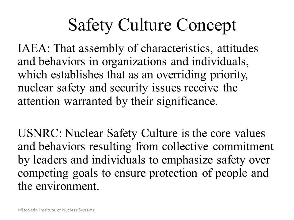 Wisconsin Institute of Nuclear Systems Safety Culture Issues Improvements to safety and effectiveness falter through efforts to overly prescribe correct behavior and to apply rigid scoring systems.