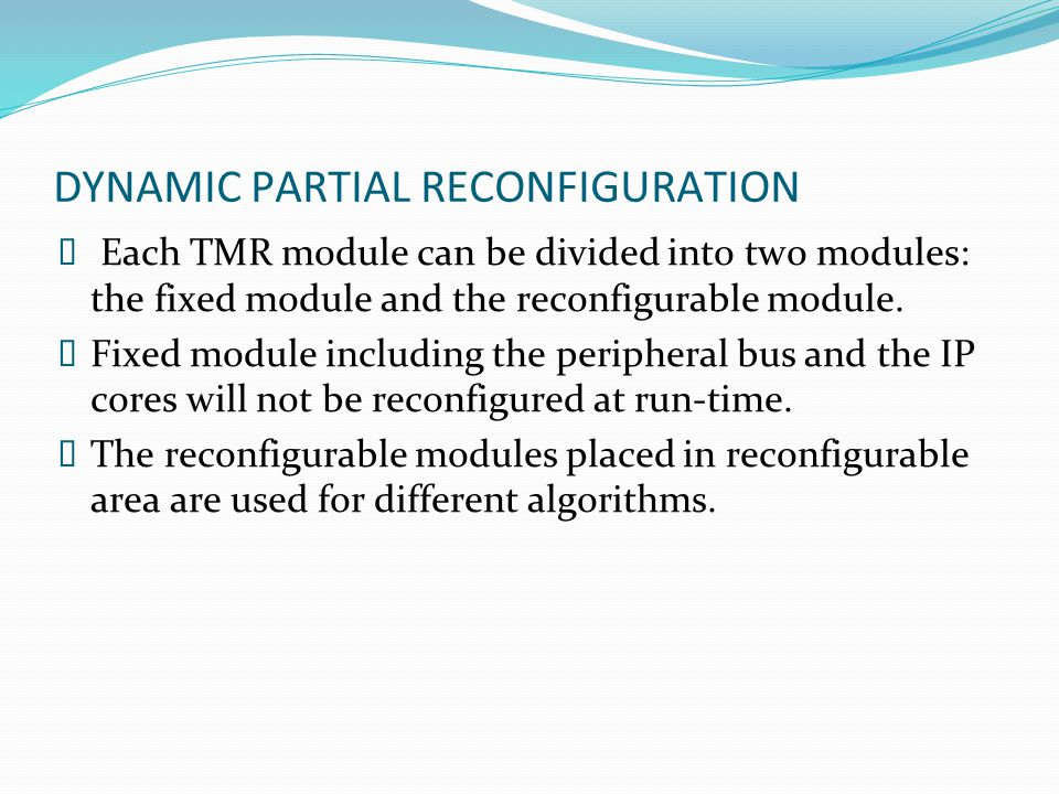DYNAMIC PARTIAL RECONFIGURATION  Each TMR module can be divided into two modules: the fixed module and the reconfigurable module.