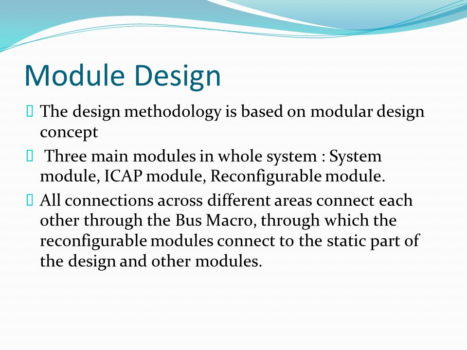 Module Design  The design methodology is based on modular design concept  Three main modules in whole system : System module, ICAP module, Reconfigurable module.