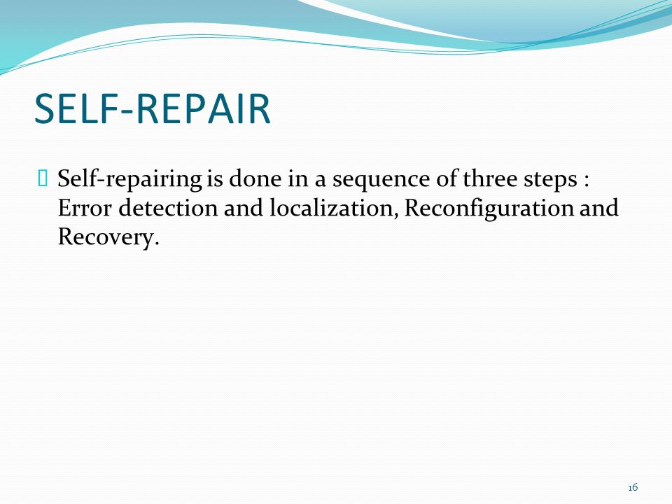 SELF-REPAIR  Self-repairing is done in a sequence of three steps : Error detection and localization, Reconfiguration and Recovery.