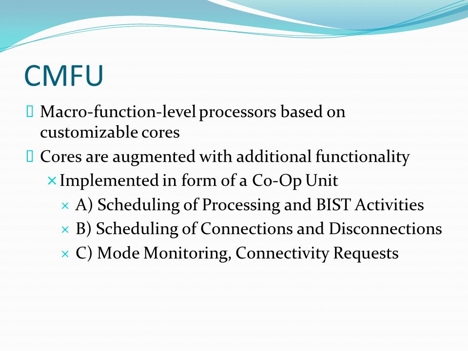 CMFU  Macro-function-level processors based on customizable cores  Cores are augmented with additional functionality  Implemented in form of a Co-Op Unit  A) Scheduling of Processing and BIST Activities  B) Scheduling of Connections and Disconnections  C) Mode Monitoring, Connectivity Requests