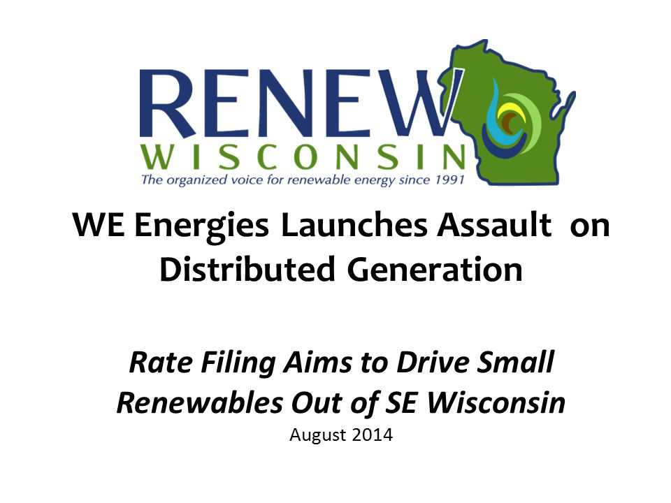 WE Energies Launches Assault on Distributed Generation Rate Filing Aims to Drive Small Renewables Out of SE Wisconsin August 2014
