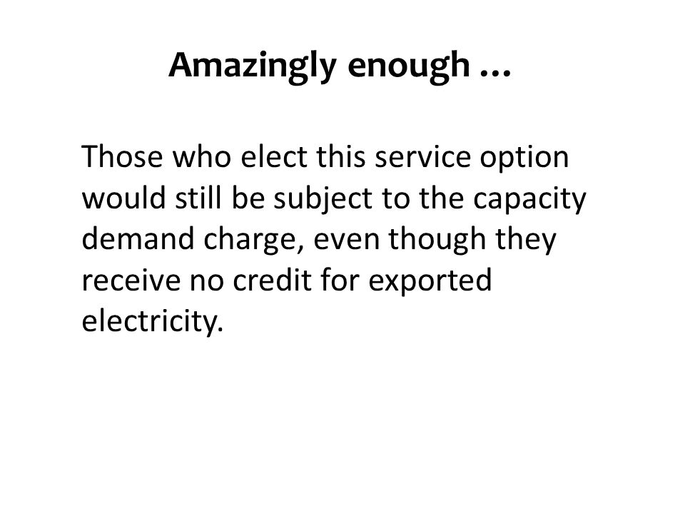 Amazingly enough … Those who elect this service option would still be subject to the capacity demand charge, even though they receive no credit for exported electricity.