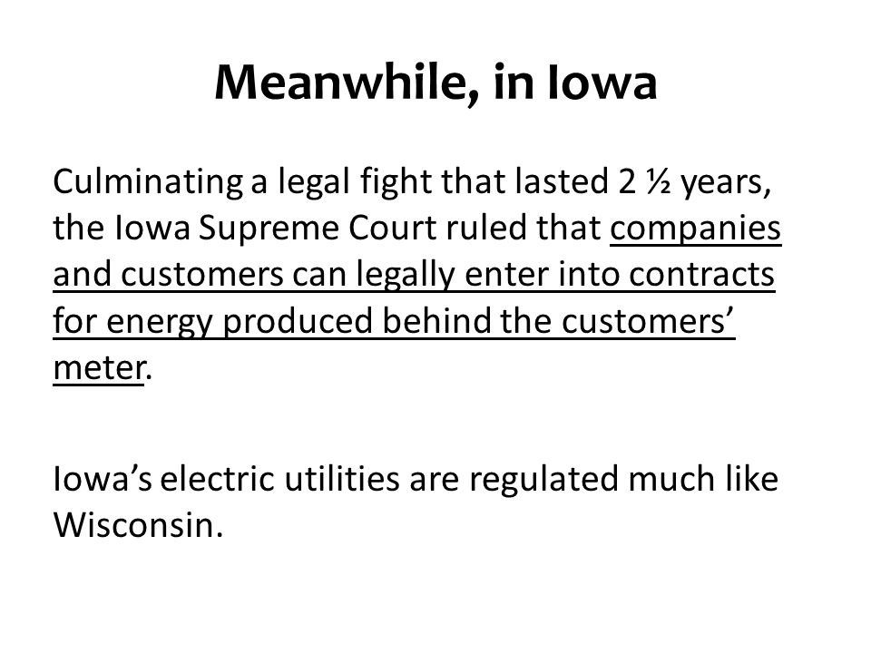 Meanwhile, in Iowa Culminating a legal fight that lasted 2 ½ years, the Iowa Supreme Court ruled that companies and customers can legally enter into contracts for energy produced behind the customers' meter.