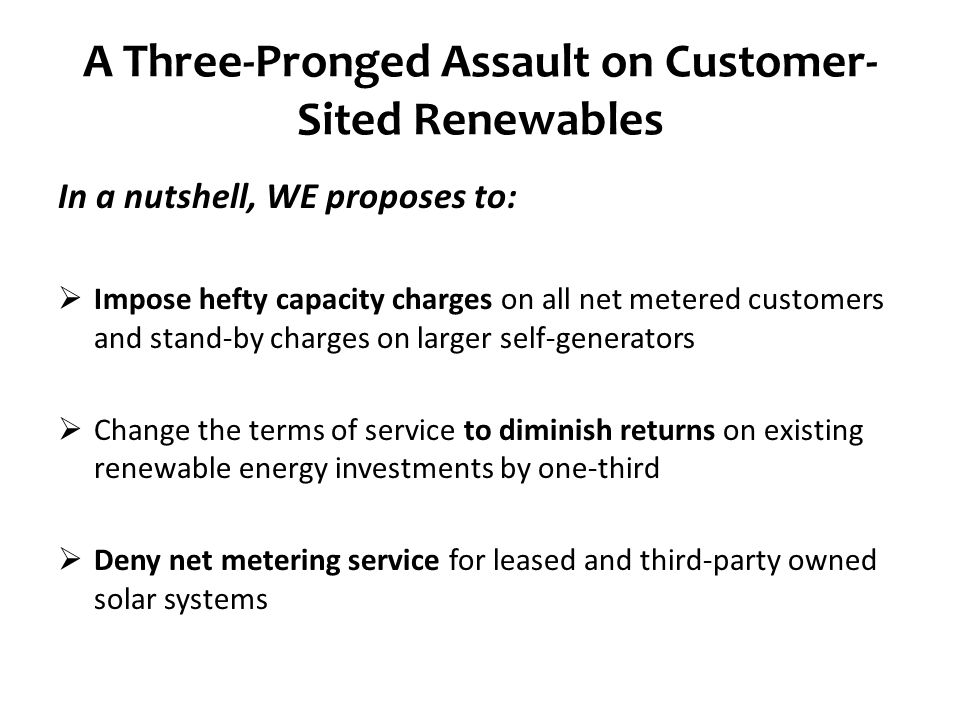 A Three-Pronged Assault on Customer- Sited Renewables In a nutshell, WE proposes to:  Impose hefty capacity charges on all net metered customers and stand-by charges on larger self-generators  Change the terms of service to diminish returns on existing renewable energy investments by one-third  Deny net metering service for leased and third-party owned solar systems