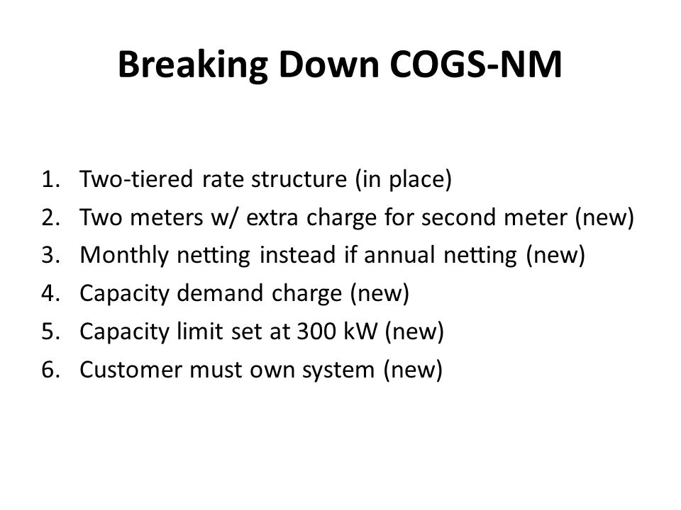Breaking Down COGS-NM 1.Two-tiered rate structure (in place) 2.Two meters w/ extra charge for second meter (new) 3.Monthly netting instead if annual netting (new) 4.Capacity demand charge (new) 5.Capacity limit set at 300 kW (new) 6.Customer must own system (new)