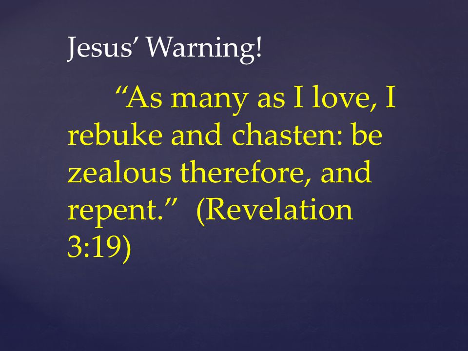 """Jesus' Warning! """"As many as I love, I rebuke and chasten: be zealous therefore, and repent."""" (Revelation 3:19)"""