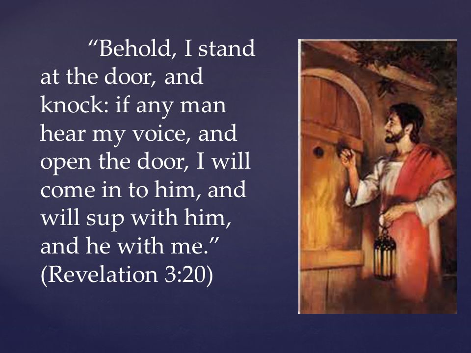 """""""Behold, I stand at the door, and knock: if any man hear my voice, and open the door, I will come in to him, and will sup with him, and he with me."""" ("""