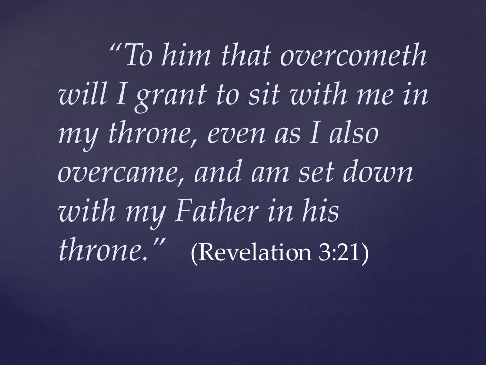 """""""To him that overcometh will I grant to sit with me in my throne, even as I also overcame, and am set down with my Father in his throne."""" (Revelation"""