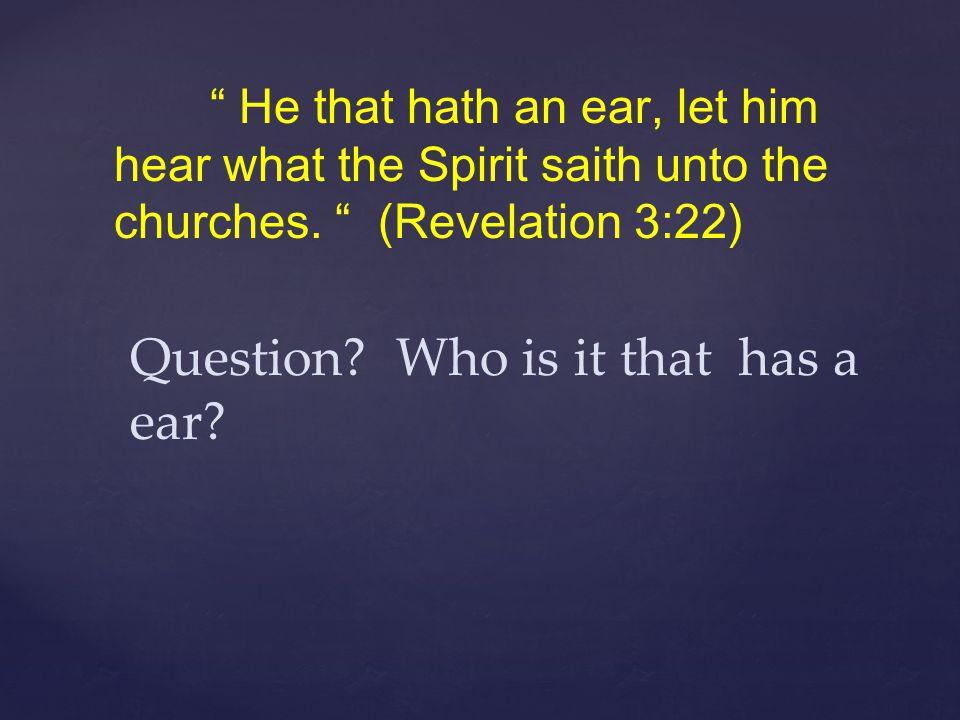 """ He that hath an ear, let him hear what the Spirit saith unto the churches. "" (Revelation 3:22) Question? Who is it that has a ear?"
