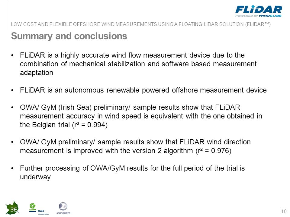 LOW COST AND FLEXIBLE OFFSHORE WIND MEASUREMENTS USING A FLOATING LIDAR SOLUTION (FLIDAR™) Summary and conclusions 10 FLiDAR is a highly accurate wind flow measurement device due to the combination of mechanical stabilization and software based measurement adaptation FLiDAR is an autonomous renewable powered offshore measurement device OWA/ GyM (Irish Sea) preliminary/ sample results show that FLiDAR measurement accuracy in wind speed is equivalent with the one obtained in the Belgian trial (r² = 0.994) OWA/ GyM preliminary/ sample results show that FLiDAR wind direction measurement is improved with the version 2 algorithm (r² = 0.976) Further processing of OWA/GyM results for the full period of the trial is underway