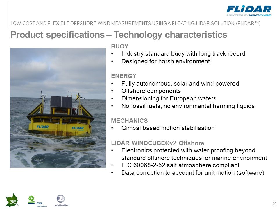 LOW COST AND FLEXIBLE OFFSHORE WIND MEASUREMENTS USING A FLOATING LIDAR SOLUTION (FLIDAR™) Product specifications – Technology characteristics 2 BUOY Industry standard buoy with long track record Designed for harsh environment ENERGY Fully autonomous, solar and wind powered Offshore components Dimensioning for European waters No fossil fuels, no environmental harming liquids MECHANICS Gimbal based motion stabilisation LIDAR WINDCUBE®v2 Offshore Electronics protected with water proofing beyond standard offshore techniques for marine environment IEC 60068-2-52 salt atmosphere compliant Data correction to account for unit motion (software)