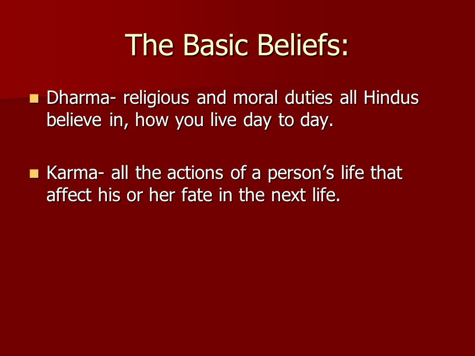 The Basic Beliefs: Dharma- religious and moral duties all Hindus believe in, how you live day to day. Dharma- religious and moral duties all Hindus be