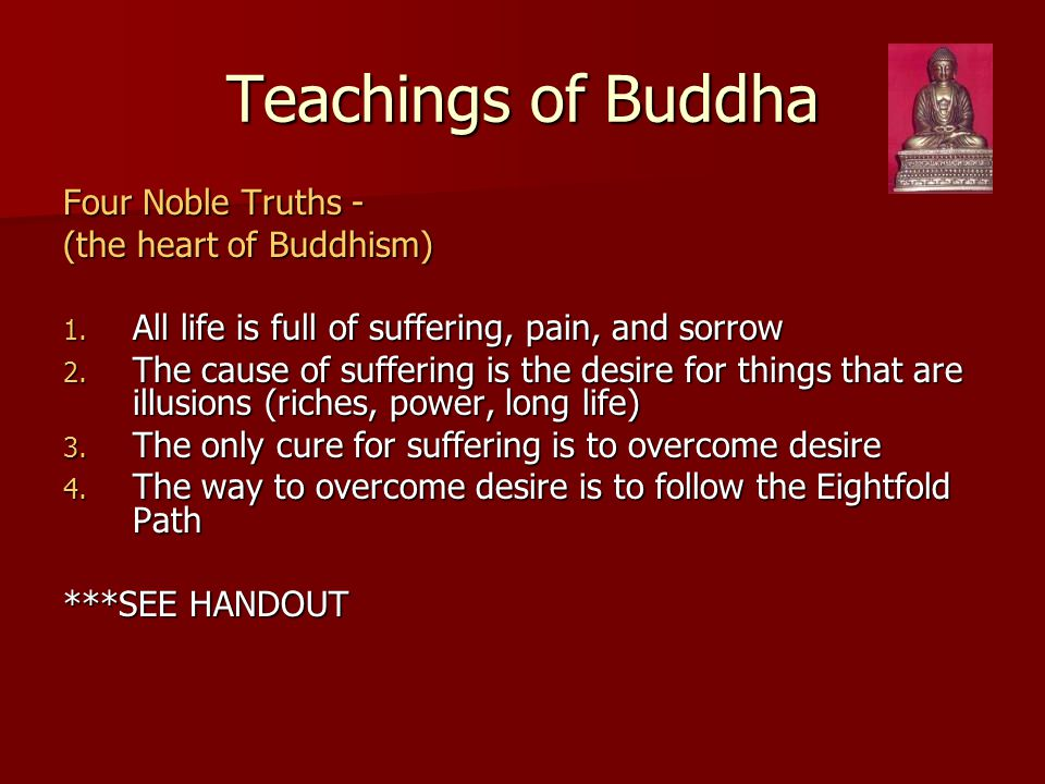 Teachings of Buddha Four Noble Truths - (the heart of Buddhism) 1. All life is full of suffering, pain, and sorrow 2. The cause of suffering is the de
