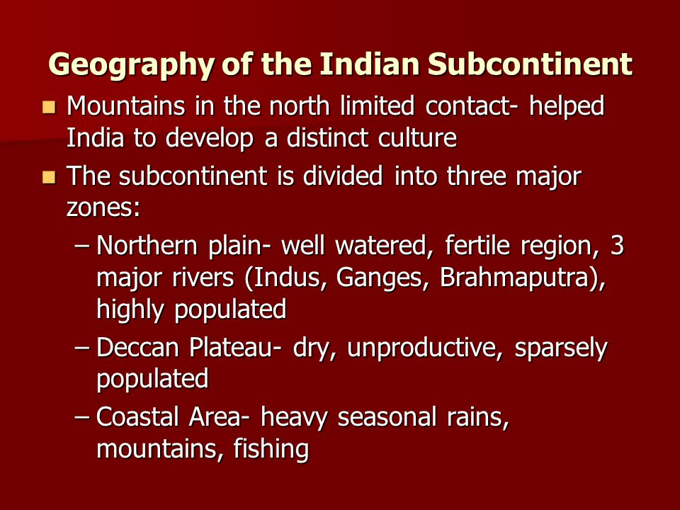 Geography of the Indian Subcontinent Mountains in the north limited contact- helped India to develop a distinct culture Mountains in the north limited
