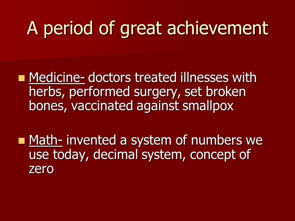 A period of great achievement Medicine- doctors treated illnesses with herbs, performed surgery, set broken bones, vaccinated against smallpox Medicin