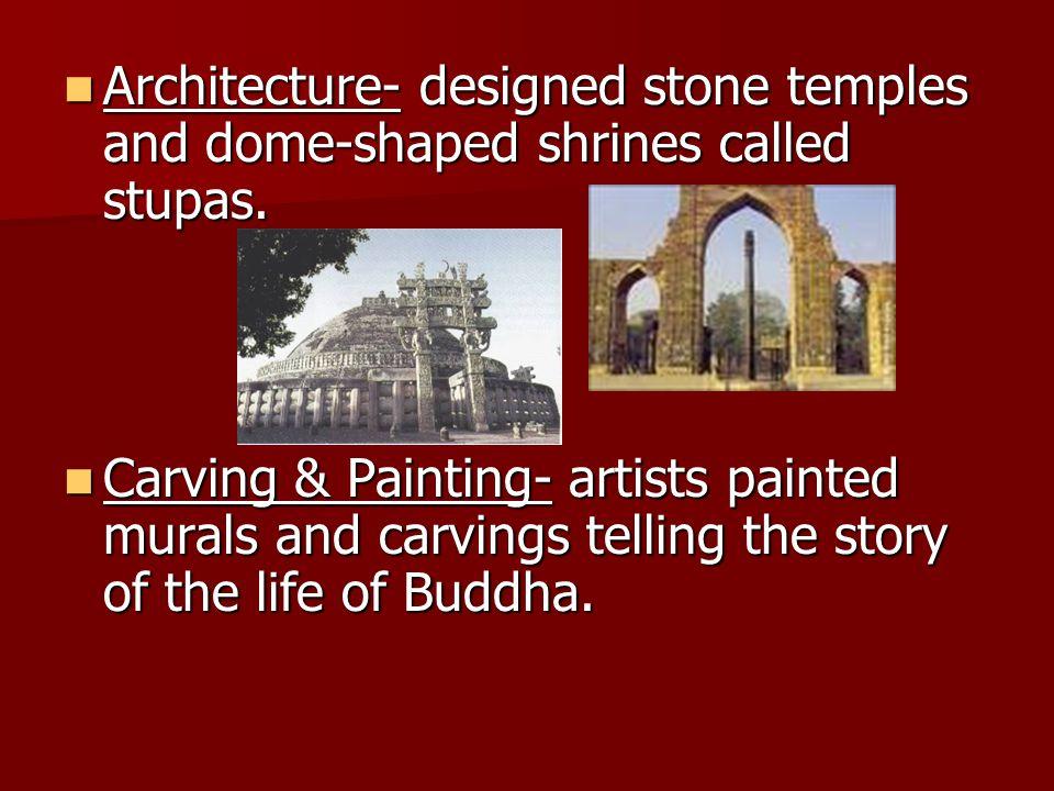Architecture- designed stone temples and dome-shaped shrines called stupas. Architecture- designed stone temples and dome-shaped shrines called stupas
