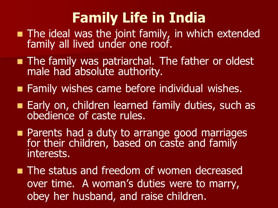 Family Life in India The ideal was the joint family, in which extended family all lived under one roof. The family was patriarchal. The father or olde