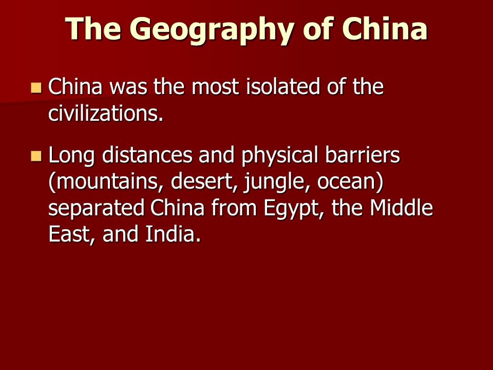 The Geography of China China was the most isolated of the civilizations. China was the most isolated of the civilizations. Long distances and physical