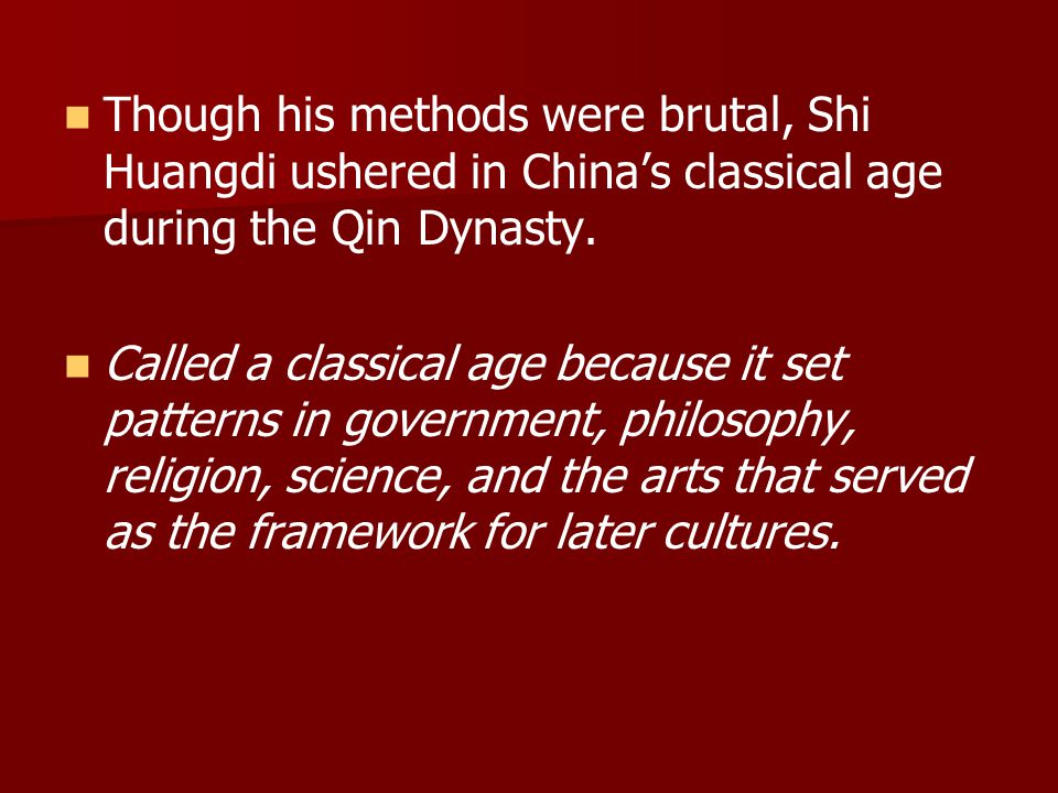 Though his methods were brutal, Shi Huangdi ushered in China's classical age during the Qin Dynasty. Called a classical age because it set patterns in