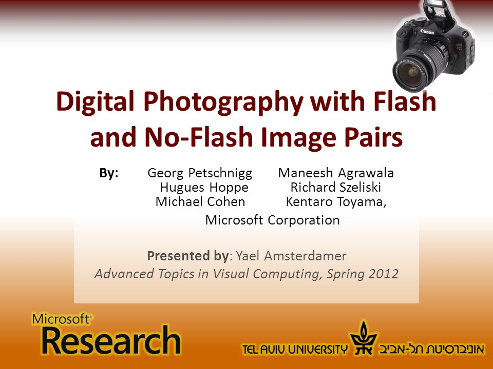 Digital Photography with Flash and No-Flash Image Pairs By: Georg PetschniggManeesh Agrawala Hugues HoppeRichard Szeliski Michael CohenKentaro Toyama, Microsoft Corporation Presented by: Yael Amsterdamer Advanced Topics in Visual Computing, Spring 2012