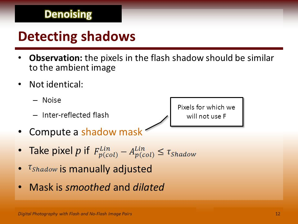 Detecting shadows Observation: the pixels in the flash shadow should be similar to the ambient image Not identical: – Noise – Inter-reflected flash Compute a shadow mask Take pixel p if is manually adjusted Mask is smoothed and dilated 12Digital Photography with Flash and No-Flash Image Pairs Pixels for which we will not use F