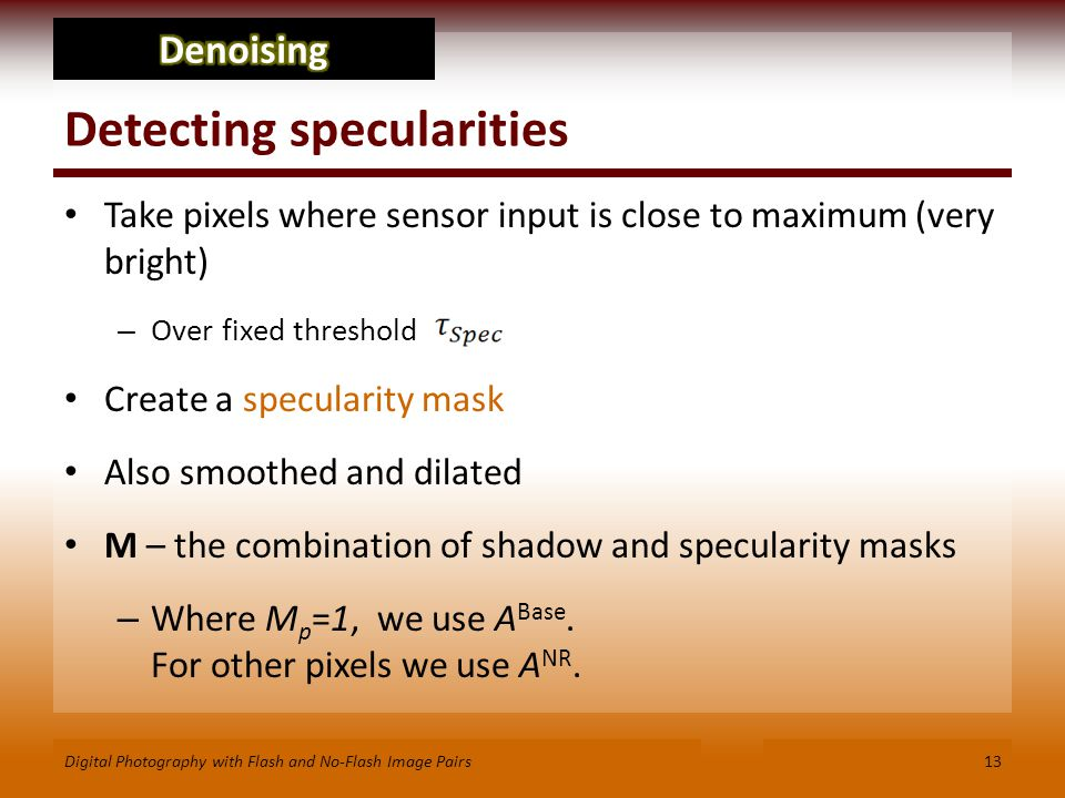Detecting specularities Take pixels where sensor input is close to maximum (very bright) – Over fixed threshold Create a specularity mask Also smoothed and dilated M – the combination of shadow and specularity masks – Where M p =1, we use A Base.